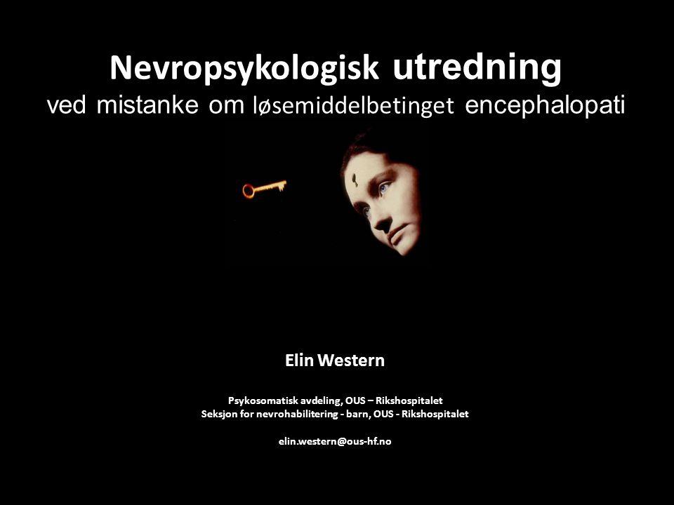 Nevropsykologisk utredning ved mistanke om løsemiddelbetinget encephalopati Elin Western Psykosomatisk avdeling, OUS – Rikshospitalet Seksjon for nevr