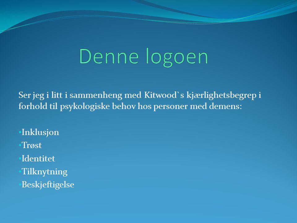 Ser jeg i litt i sammenheng med Kitwood`s kjærlighetsbegrep i forhold til psykologiske behov hos personer med demens: Inklusjon Trøst Identitet Tilkny