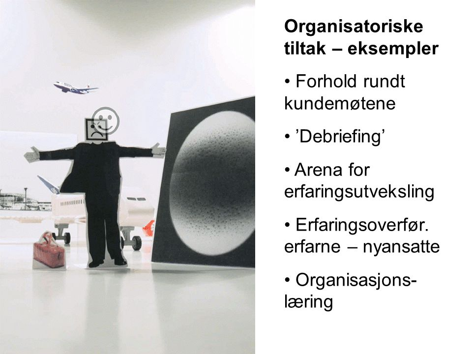 Organisatoriske tiltak – eksempler Forhold rundt kundemøtene 'Debriefing' Arena for erfaringsutveksling Erfaringsoverfør.