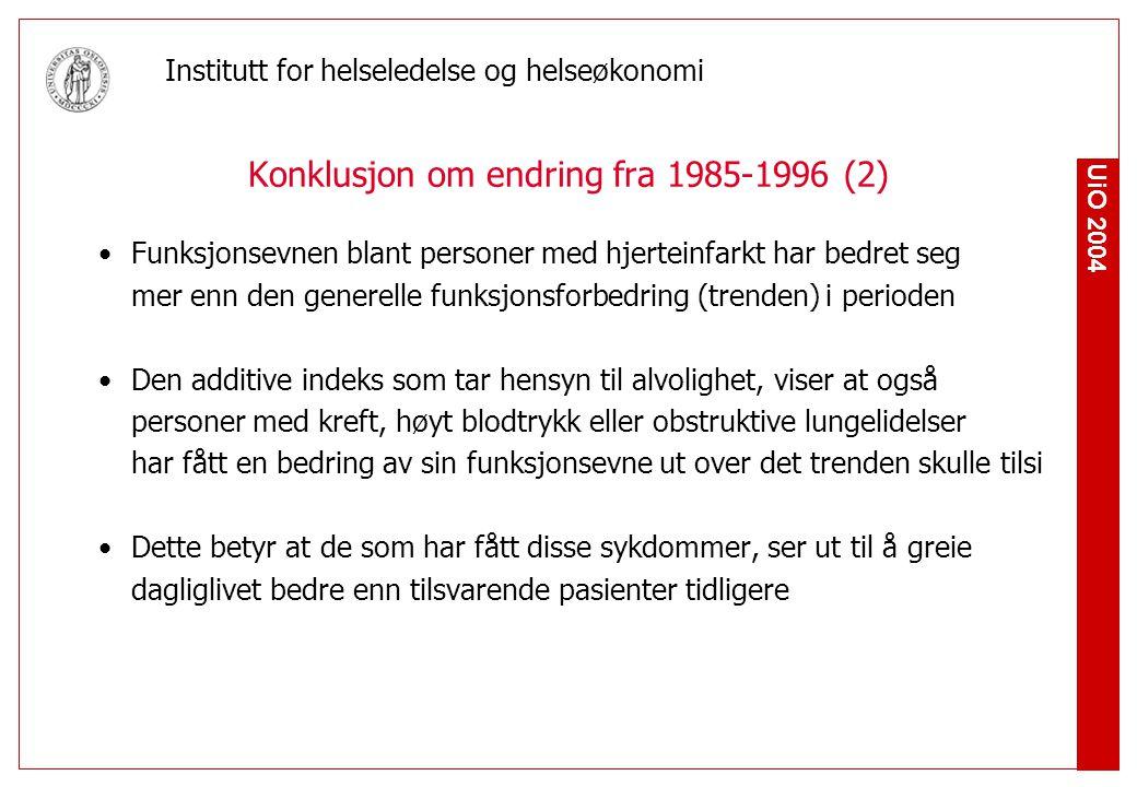 UiO 2004 Institutt for helseledelse og helseøkonomi Konklusjon om endring fra 1985-1996 (2) Funksjonsevnen blant personer med hjerteinfarkt har bedret seg mer enn den generelle funksjonsforbedring (trenden) i perioden Den additive indeks som tar hensyn til alvolighet, viser at også personer med kreft, høyt blodtrykk eller obstruktive lungelidelser har fått en bedring av sin funksjonsevne ut over det trenden skulle tilsi Dette betyr at de som har fått disse sykdommer, ser ut til å greie dagliglivet bedre enn tilsvarende pasienter tidligere
