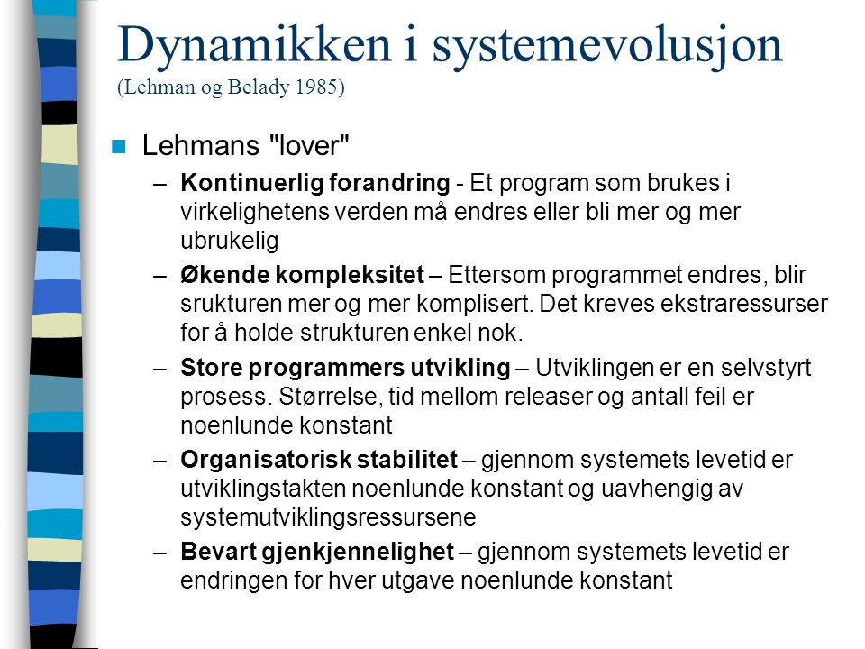 Dynamikken i systemevolusjon (Lehman og Belady 1985) Lehmans lover –Kontinuerlig forandring - Et program som brukes i virkelighetens verden må endres eller bli mer og mer ubrukelig –Økende kompleksitet – Ettersom programmet endres, blir srukturen mer og mer komplisert.