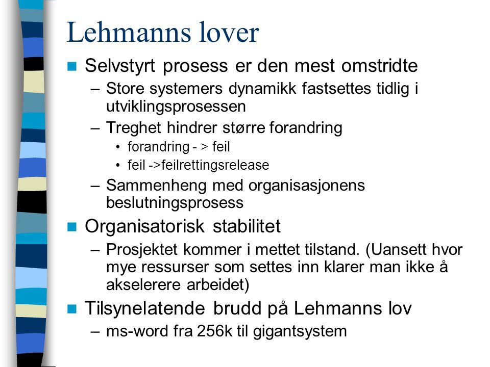 Lehmanns lover Selvstyrt prosess er den mest omstridte –Store systemers dynamikk fastsettes tidlig i utviklingsprosessen –Treghet hindrer større forandring forandring - > feil feil ->feilrettingsrelease –Sammenheng med organisasjonens beslutningsprosess Organisatorisk stabilitet –Prosjektet kommer i mettet tilstand.