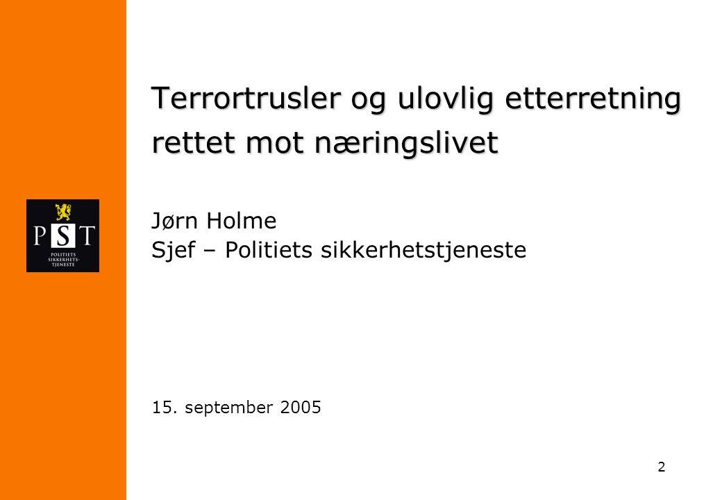 2 Terrortrusler og ulovlig etterretning rettet mot næringslivet Jørn Holme Sjef – Politiets sikkerhetstjeneste 15. september 2005