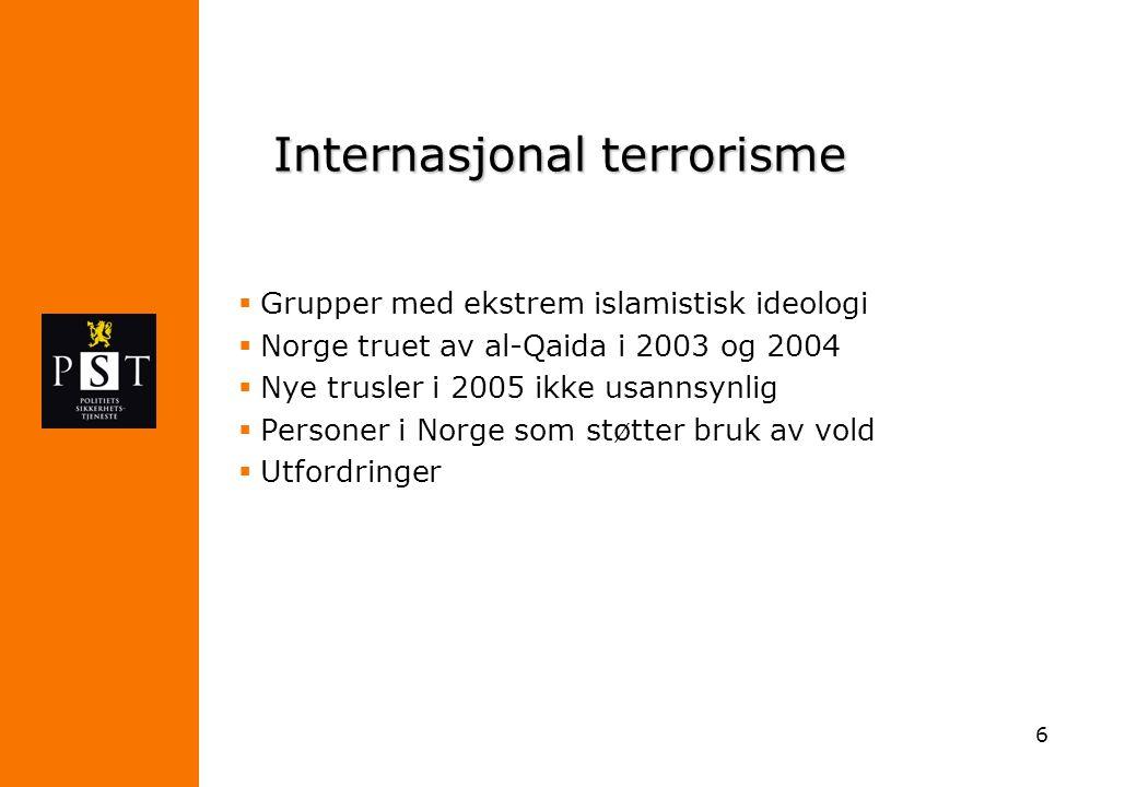 6 Internasjonal terrorisme  Grupper med ekstrem islamistisk ideologi  Norge truet av al-Qaida i 2003 og 2004  Nye trusler i 2005 ikke usannsynlig 