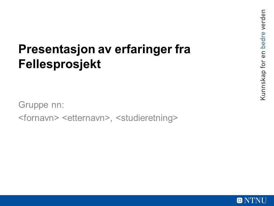 Presentasjon av erfaringer fra Fellesprosjekt Gruppe nn:,
