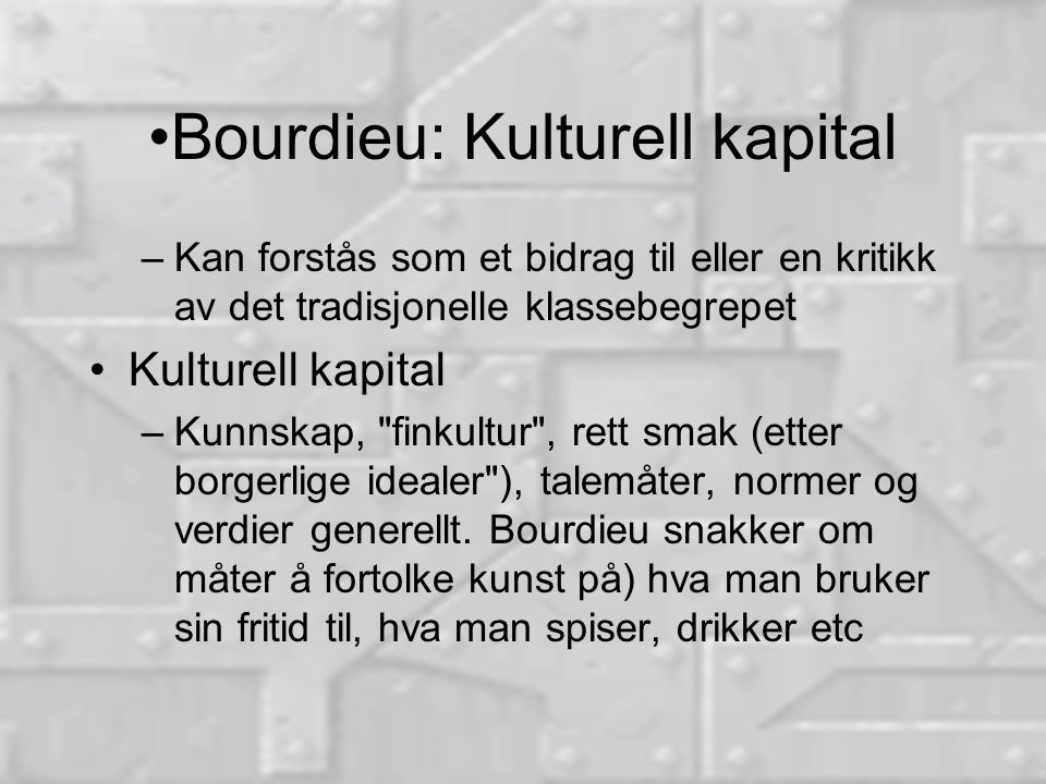 Bourdieu: Kulturell kapital –Kan forstås som et bidrag til eller en kritikk av det tradisjonelle klassebegrepet Kulturell kapital –Kunnskap, finkultur , rett smak (etter borgerlige idealer ), talemåter, normer og verdier generellt.