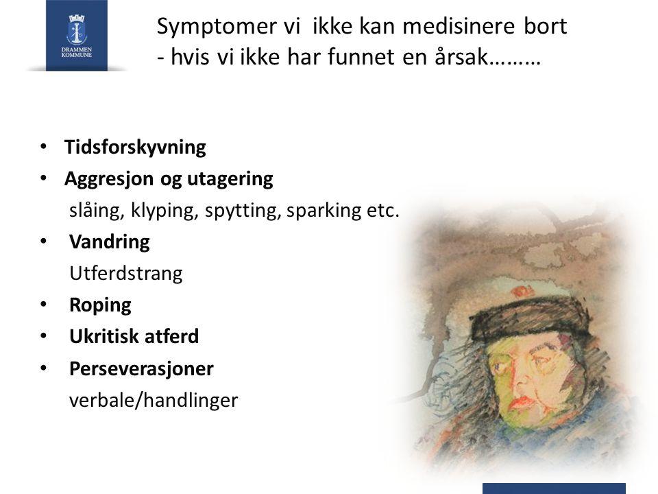 Symptomer vi ikke kan medisinere bort - hvis vi ikke har funnet en årsak……… Tidsforskyvning Aggresjon og utagering slåing, klyping, spytting, sparking etc.