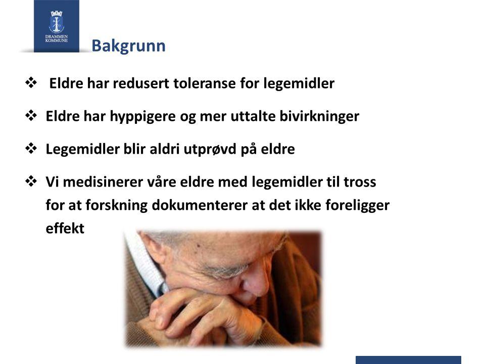 Bakgrunn  Eldre har redusert toleranse for legemidler  Eldre har hyppigere og mer uttalte bivirkninger  Legemidler blir aldri utprøvd på eldre  Vi medisinerer våre eldre med legemidler til tross for at forskning dokumenterer at det ikke foreligger effekt