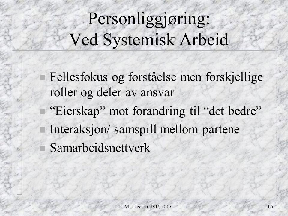 """Liv M. Lassen, ISP, 200616 Personliggjøring: Ved Systemisk Arbeid n Fellesfokus og forståelse men forskjellige roller og deler av ansvar n """"Eierskap"""""""