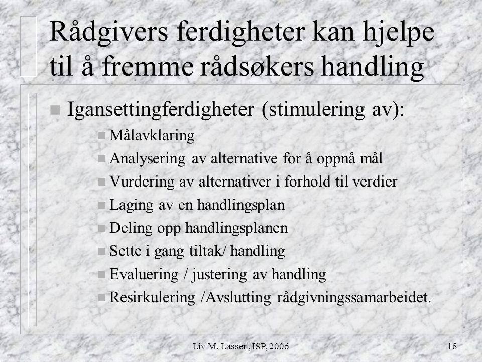 Liv M. Lassen, ISP, 200618 Rådgivers ferdigheter kan hjelpe til å fremme rådsøkers handling n Igansettingferdigheter (stimulering av): n Målavklaring