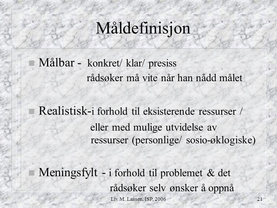 Liv M. Lassen, ISP, 200621 Måldefinisjon n Målbar - konkret/ klar/ presiss rådsøker må vite når han nådd målet n Realistisk- i forhold til eksisterend