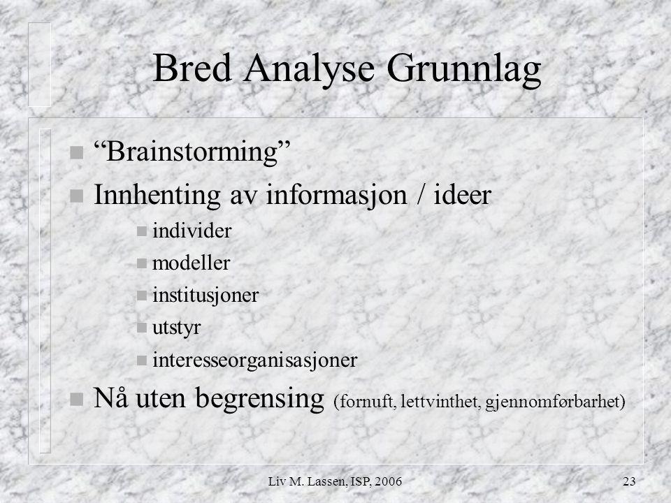 """Liv M. Lassen, ISP, 200623 Bred Analyse Grunnlag n """"Brainstorming"""" n Innhenting av informasjon / ideer n individer n modeller n institusjoner n utstyr"""