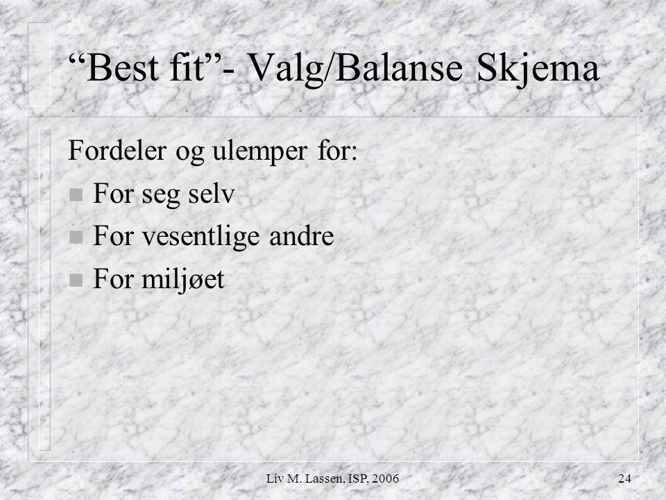 """Liv M. Lassen, ISP, 200624 """"Best fit""""- Valg/Balanse Skjema Fordeler og ulemper for: n For seg selv n For vesentlige andre n For miljøet"""