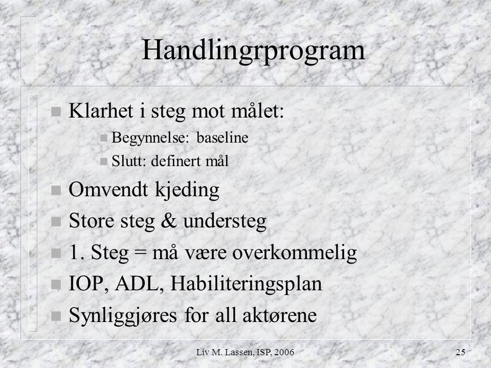 Liv M. Lassen, ISP, 200625 Handlingrprogram n Klarhet i steg mot målet: n Begynnelse: baseline n Slutt: definert mål n Omvendt kjeding n Store steg &