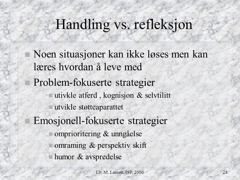 Liv M. Lassen, ISP, 200628 Handling vs. refleksjon n Noen situasjoner kan ikke løses men kan læres hvordan å leve med n Problem-fokuserte strategier n