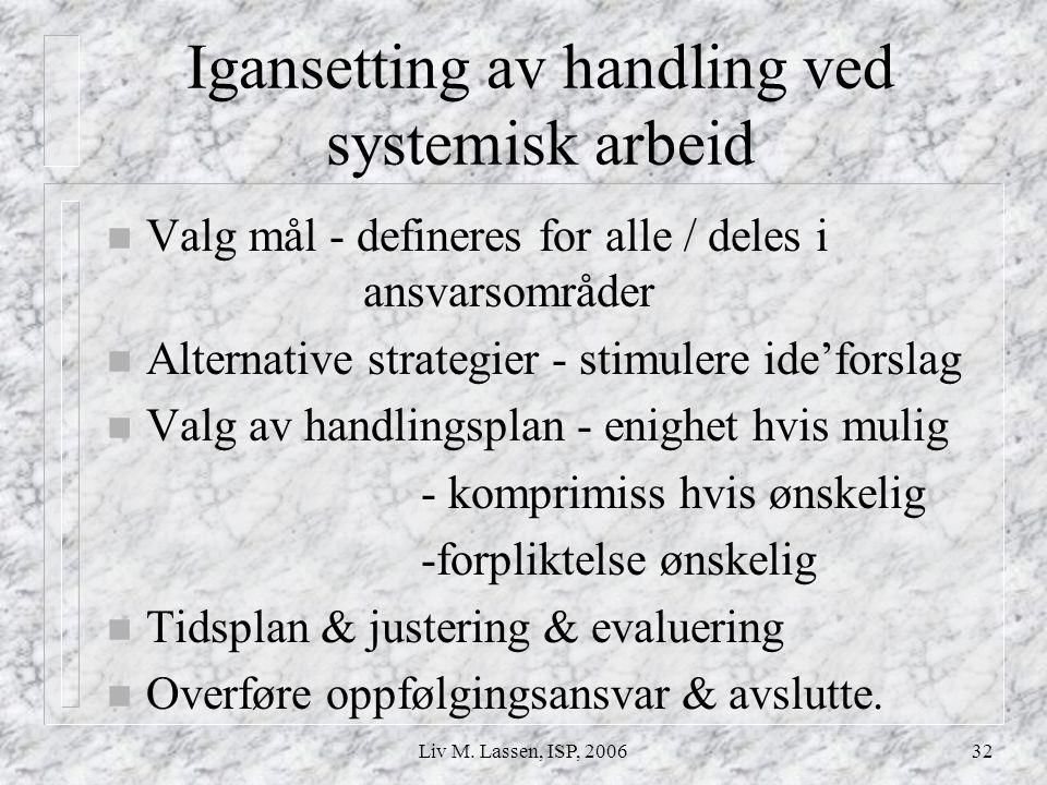Liv M. Lassen, ISP, 200632 Igansetting av handling ved systemisk arbeid n Valg mål - defineres for alle / deles i ansvarsområder n Alternative strateg