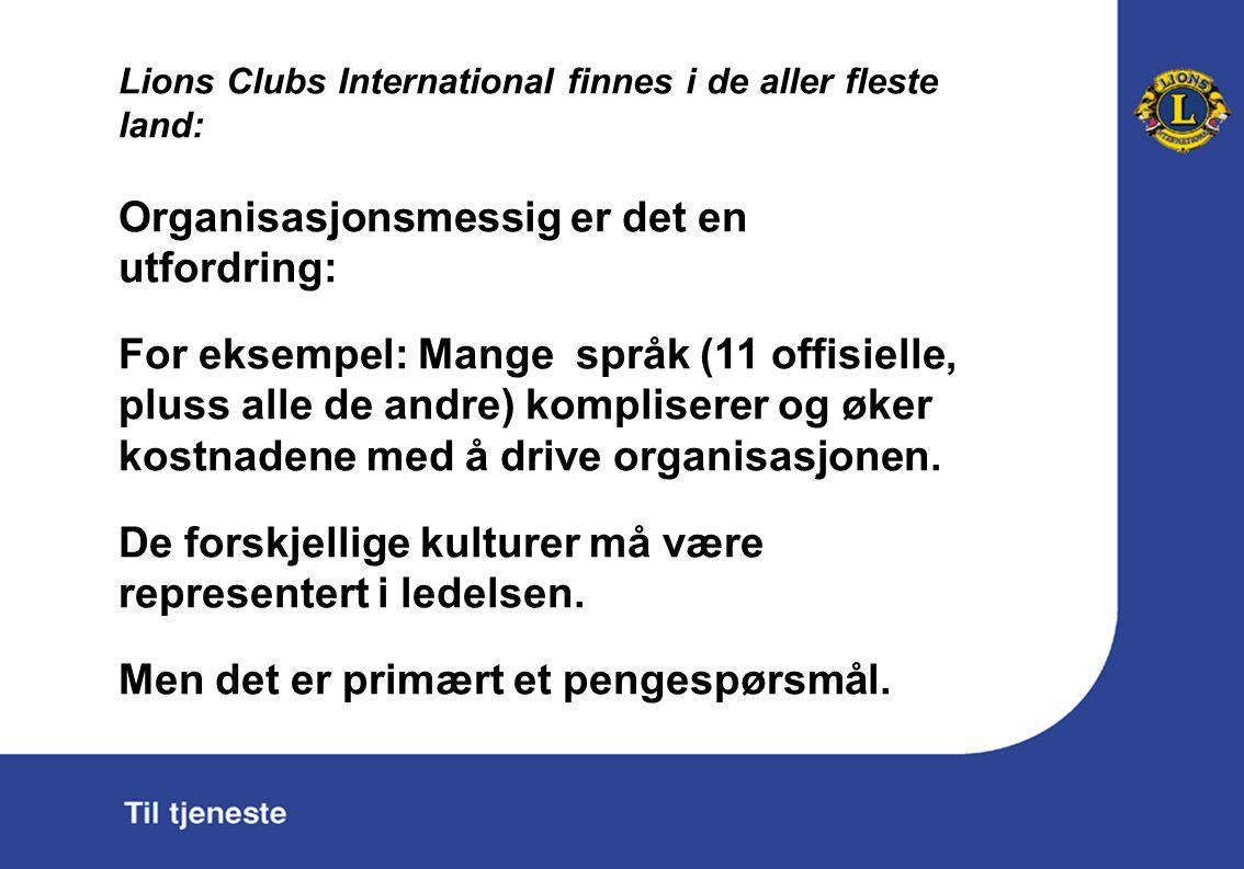 Lions Clubs International finnes i de aller fleste land: Organisasjonsmessig er det en utfordring: For eksempel: Mange språk (11 offisielle, pluss alle de andre) kompliserer og øker kostnadene med å drive organisasjonen.