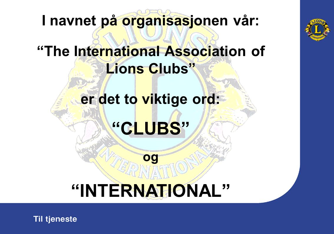 I navnet på organisasjonen vår: The International Association of Lions Clubs er det to viktige ord: CLUBS og INTERNATIONAL