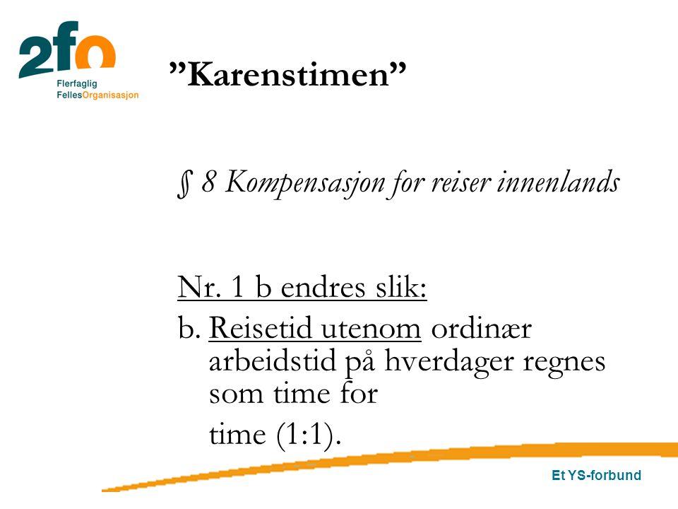 Et YS-forbund § 8 Kompensasjon for reiser innenlands Nr. 1 b endres slik: b.Reisetid utenom ordinær arbeidstid på hverdager regnes som time for time (