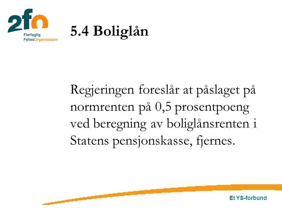 Et YS-forbund 5.4 Boliglån Regjeringen foreslår at påslaget på normrenten på 0,5 prosentpoeng ved beregning av boliglånsrenten i Statens pensjonskasse, fjernes.
