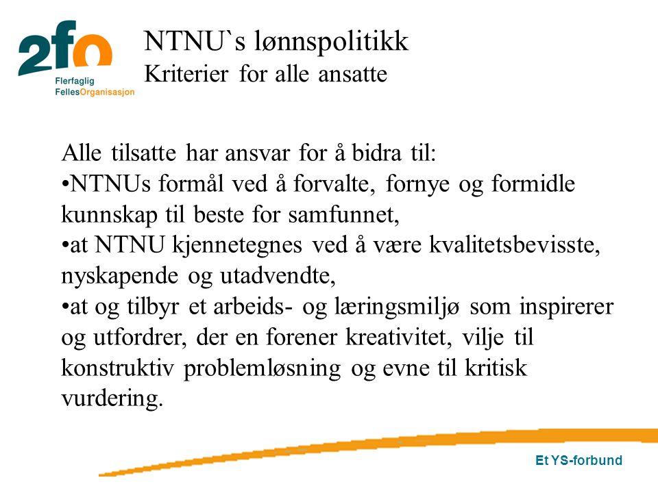 Et YS-forbund NTNU`s lønnspolitikk Kriterier for alle ansatte Alle tilsatte har ansvar for å bidra til: NTNUs formål ved å forvalte, fornye og formidle kunnskap til beste for samfunnet, at NTNU kjennetegnes ved å være kvalitetsbevisste, nyskapende og utadvendte, at og tilbyr et arbeids- og læringsmiljø som inspirerer og utfordrer, der en forener kreativitet, vilje til konstruktiv problemløsning og evne til kritisk vurdering.
