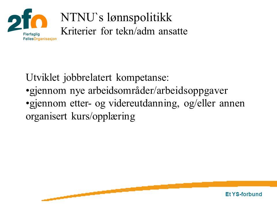 Et YS-forbund Utviklet jobbrelatert kompetanse: gjennom nye arbeidsområder/arbeidsoppgaver gjennom etter- og videreutdanning, og/eller annen organisert kurs/opplæring NTNU`s lønnspolitikk Kriterier for tekn/adm ansatte