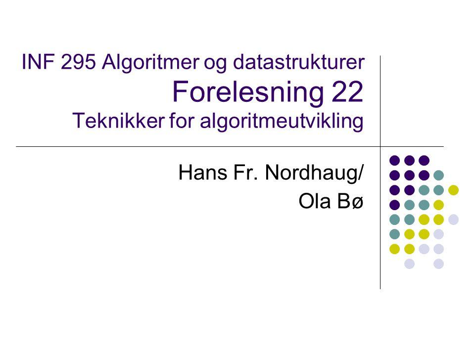 INF 295 Algoritmer og datastrukturer Forelesning 22 Teknikker for algoritmeutvikling Hans Fr. Nordhaug/ Ola Bø