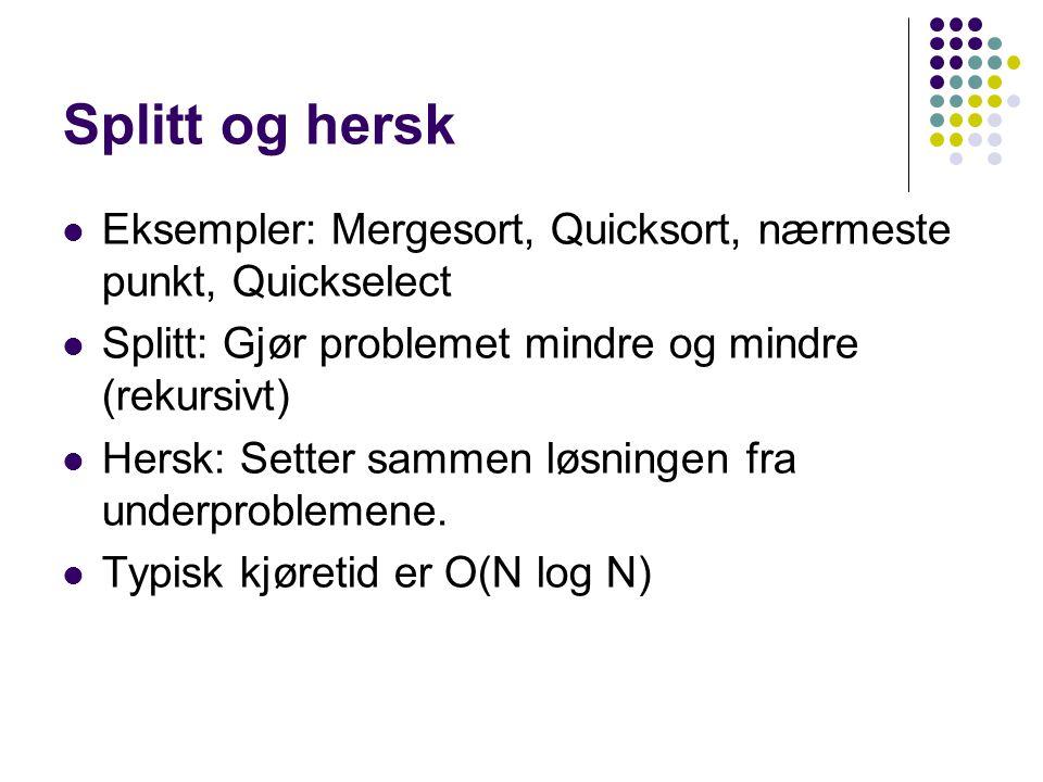 Splitt og hersk Eksempler: Mergesort, Quicksort, nærmeste punkt, Quickselect Splitt: Gjør problemet mindre og mindre (rekursivt) Hersk: Setter sammen løsningen fra underproblemene.