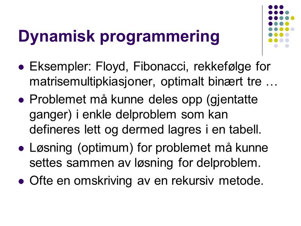 Dynamisk programmering Eksempler: Floyd, Fibonacci, rekkefølge for matrisemultipkiasjoner, optimalt binært tre … Problemet må kunne deles opp (gjentat