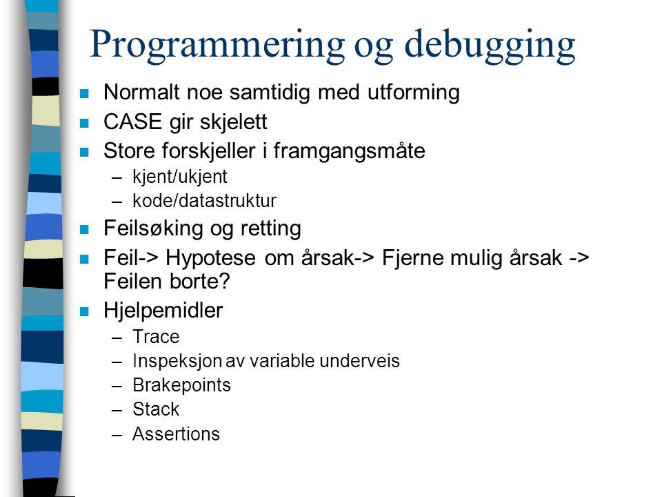 Programmering og debugging n Normalt noe samtidig med utforming n CASE gir skjelett n Store forskjeller i framgangsmåte –kjent/ukjent –kode/datastruktur n Feilsøking og retting n Feil-> Hypotese om årsak-> Fjerne mulig årsak -> Feilen borte.