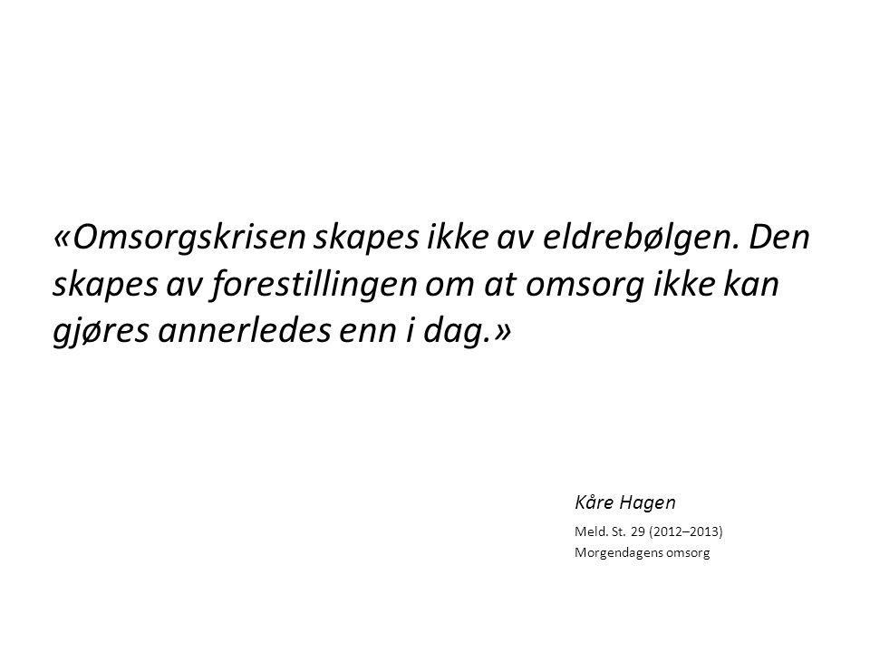 «Omsorgskrisen skapes ikke av eldrebølgen. Den skapes av forestillingen om at omsorg ikke kan gjøres annerledes enn i dag.» Kåre Hagen Meld. St. 29 (2