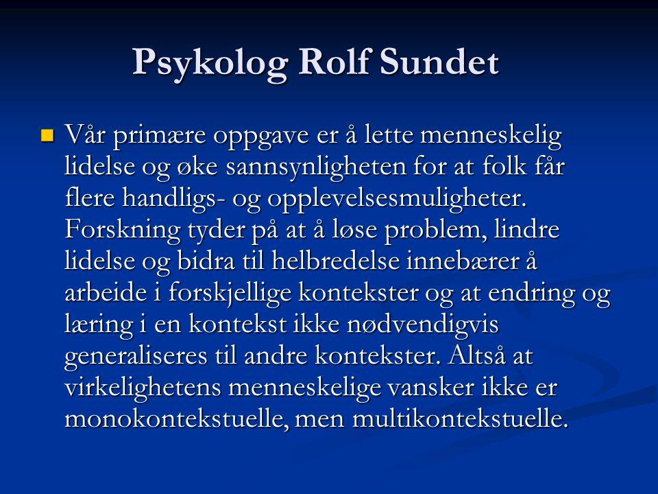 Psykolog Rolf Sundet Vår primære oppgave er å lette menneskelig lidelse og øke sannsynligheten for at folk får flere handligs- og opplevelsesmuligheter.