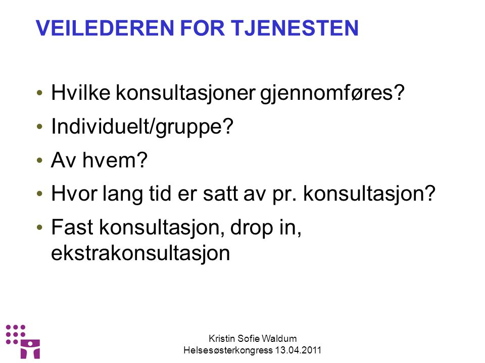 Kristin Sofie Waldum Helsesøsterkongress 13.04.2011 VEILEDEREN FOR TJENESTEN Hvilke konsultasjoner gjennomføres.