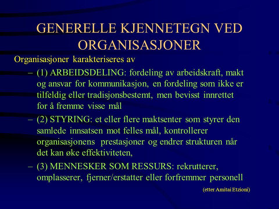 GENERELLE KJENNETEGN VED ORGANISASJONER Organisasjoner karakteriseres av –(1) ARBEIDSDELING: fordeling av arbeidskraft, makt og ansvar for kommunikasjon, en fordeling som ikke er tilfeldig eller tradisjonsbestemt, men bevisst innrettet for å fremme visse mål –(2) STYRING: et eller flere maktsenter som styrer den samlede innsatsen mot felles mål, kontrollerer organisasjonens prestasjoner og endrer strukturen når det kan øke effektiviteten, –(3) MENNESKER SOM RESSURS: rekrutterer, omplasserer, fjerner/erstatter eller forfremmer personell (etter Amitai Etzioni)