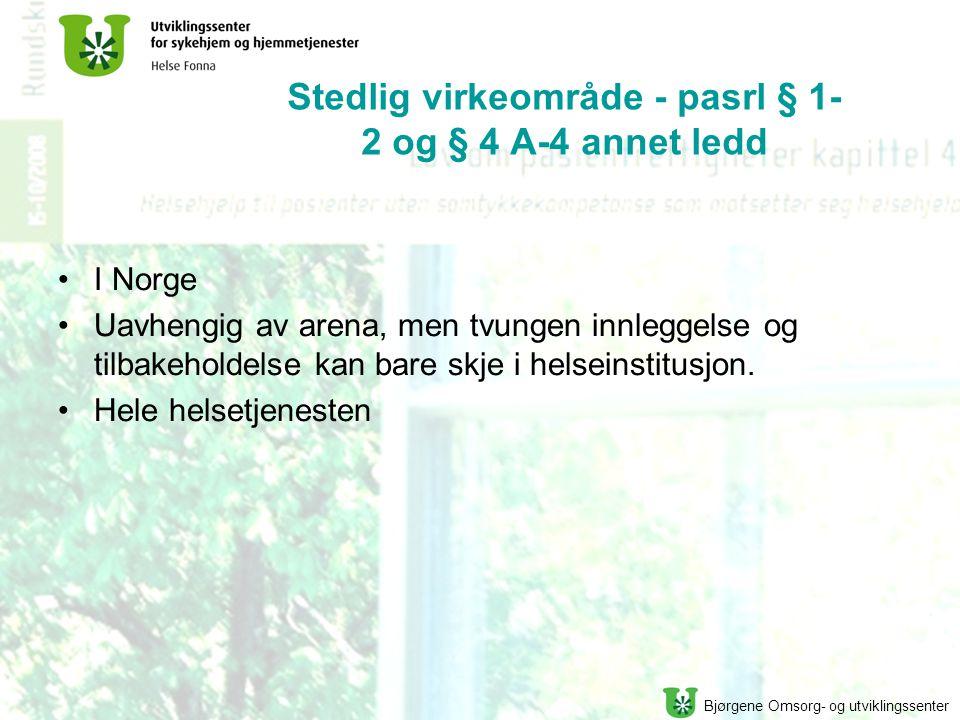 Bjørgene Omsorg- og utviklingssenter Stedlig virkeområde - pasrl § 1- 2 og § 4 A-4 annet ledd I Norge Uavhengig av arena, men tvungen innleggelse og tilbakeholdelse kan bare skje i helseinstitusjon.