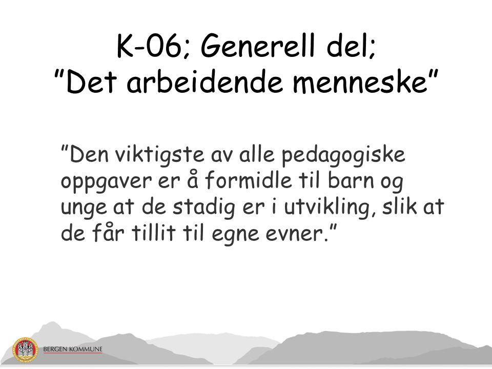 """K-06; Generell del; """"Det arbeidende menneske"""" """"Den viktigste av alle pedagogiske oppgaver er å formidle til barn og unge at de stadig er i utvikling,"""
