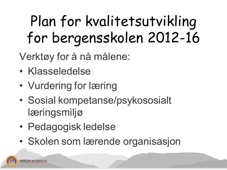Plan for kvalitetsutvikling for bergensskolen 2012-16 Verktøy for å nå målene: Klasseledelse Vurdering for læring Sosial kompetanse/psykososialt læringsmiljø Pedagogisk ledelse Skolen som lærende organisasjon