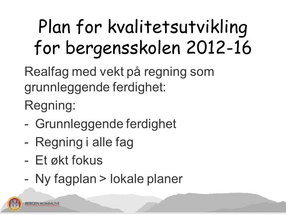 Plan for kvalitetsutvikling for bergensskolen 2012-16 Realfag med vekt på regning som grunnleggende ferdighet: Regning: -Grunnleggende ferdighet -Regning i alle fag -Et økt fokus -Ny fagplan > lokale planer