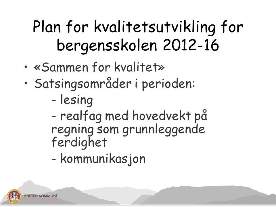 Plan for kvalitetsutvikling for bergensskolen 2012-16 «Sammen for kvalitet» Satsingsområder i perioden: - lesing - realfag med hovedvekt på regning som grunnleggende ferdighet - kommunikasjon