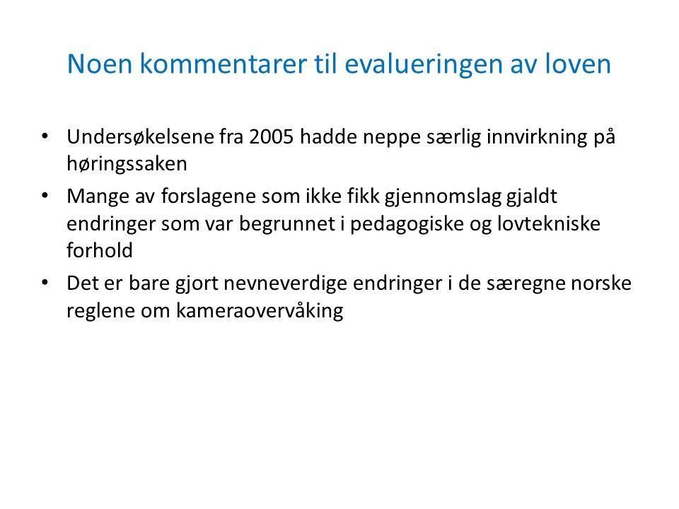 Noen kommentarer til evalueringen av loven Undersøkelsene fra 2005 hadde neppe særlig innvirkning på høringssaken Mange av forslagene som ikke fikk gjennomslag gjaldt endringer som var begrunnet i pedagogiske og lovtekniske forhold Det er bare gjort nevneverdige endringer i de særegne norske reglene om kameraovervåking