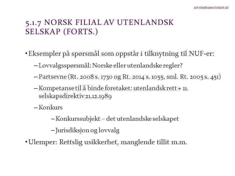 Advokatfirmaet Schjødt AS 5.1.7 NORSK FILIAL AV UTENLANDSK SELSKAP (FORTS.) Eksempler på spørsmål som oppstår i tilknytning til NUF-er: – Lovvalgsspørsmål: Norske eller utenlandske regler.