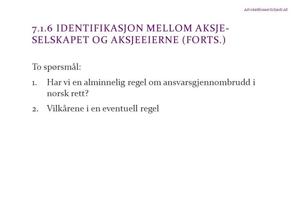 Advokatfirmaet Schjødt AS 7.1.6 IDENTIFIKASJON MELLOM AKSJE- SELSKAPET OG AKSJEEIERNE (FORTS.) To spørsmål: 1.Har vi en alminnelig regel om ansvarsgjennombrudd i norsk rett.