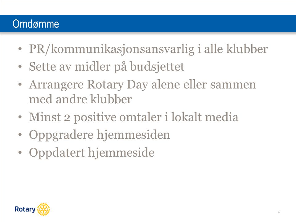 | 4 Omdømme PR/kommunikasjonsansvarlig i alle klubber Sette av midler på budsjettet Arrangere Rotary Day alene eller sammen med andre klubber Minst 2 positive omtaler i lokalt media Oppgradere hjemmesiden Oppdatert hjemmeside