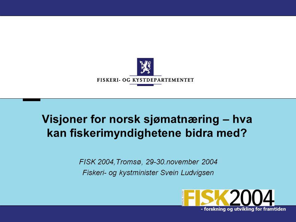 Visjoner for norsk sjømatnæring – hva kan fiskerimyndighetene bidra med? FISK 2004,Tromsø, 29-30.november 2004 Fiskeri- og kystminister Svein Ludvigse
