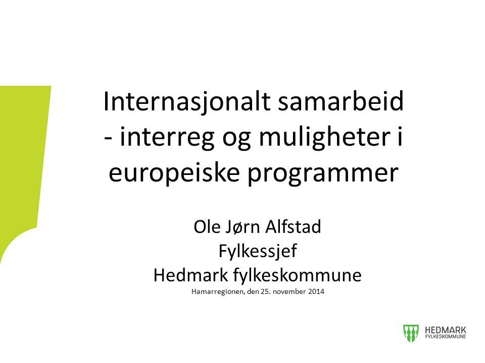 Internasjonalt samarbeid - interreg og muligheter i europeiske programmer Ole Jørn Alfstad Fylkessjef Hedmark fylkeskommune Hamarregionen, den 25. nov