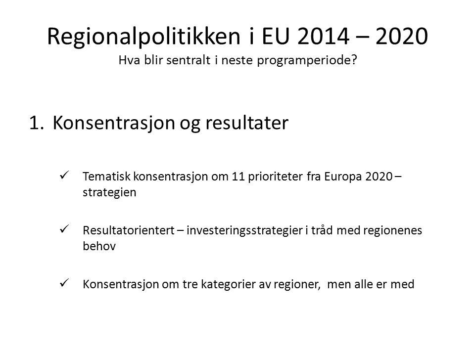 Regionalpolitikken i EU 2014 – 2020 Hva blir sentralt i neste programperiode? 1.Konsentrasjon og resultater Tematisk konsentrasjon om 11 prioriteter f