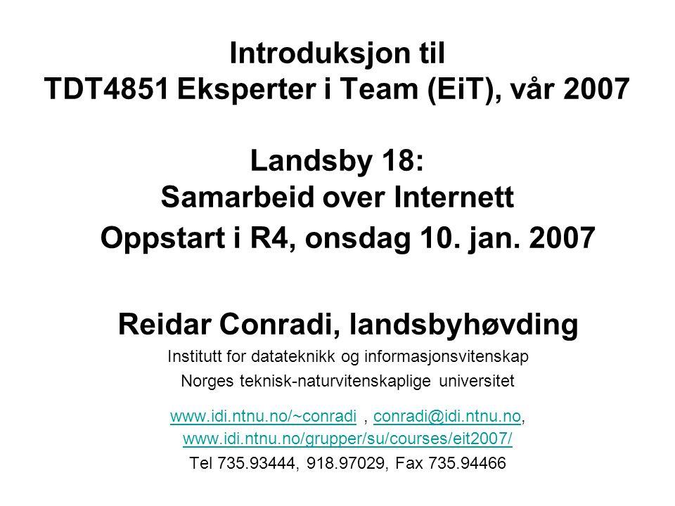 Introduksjon til TDT4851 Eksperter i Team (EiT), vår 2007 Landsby 18: Samarbeid over Internett Oppstart i R4, onsdag 10. jan. 2007 Reidar Conradi, lan