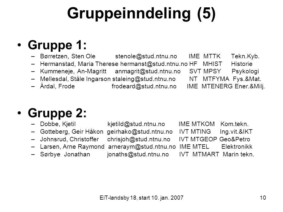 EiT-landsby 18, start 10. jan. 200710 Gruppeinndeling (5) Gruppe 1: –Børretzen, Sten Ole stenole@stud.ntnu.no IME MTTK Tekn.Kyb. –Hermanstad, Maria Th