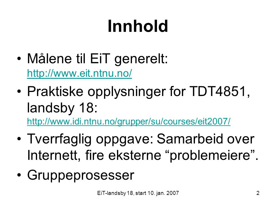 EiT-landsby 18, start 10. jan. 20072 Innhold Målene til EiT generelt: http://www.eit.ntnu.no/ http://www.eit.ntnu.no/ Praktiske opplysninger for TDT48