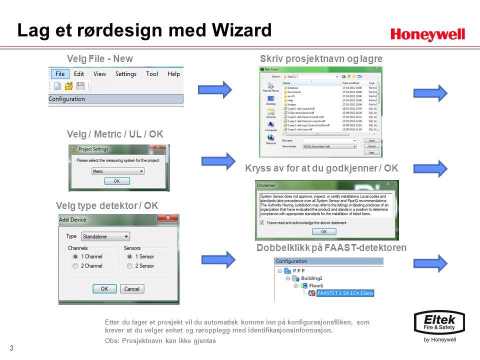 3 Lag et rørdesign med Wizard Velg File - New Kryss av for at du godkjenner / OK Velg / Metric / UL / OK Velg type detektor / OK Skriv prosjektnavn og lagre Dobbelklikk på FAAST-detektoren Etter du lager et prosjekt vil du automatisk komme inn på konfigurasjonsfliken, som krever at du velger enhet og røropplegg med identifikasjonsinformasjon.